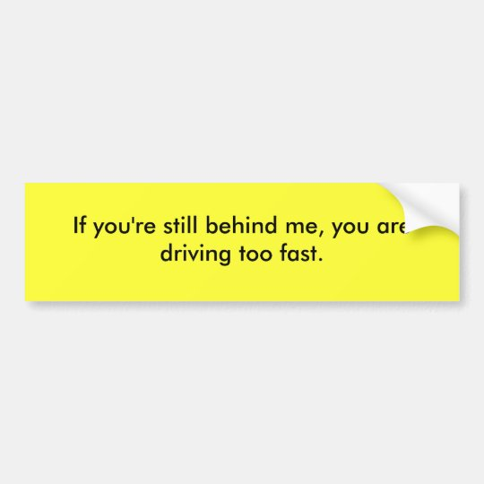 If you are still behind me, you drive too fast. bumper sticker