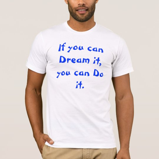 if you can Dream it, you can Do it. T-Shirt