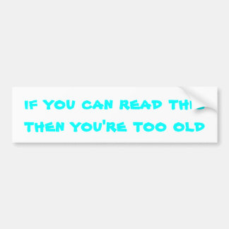 If you can read this then you're too old bumper sticker