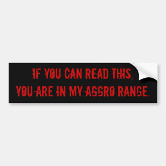 If you can read this, you are in my AGGRO range. Bumper Sticker