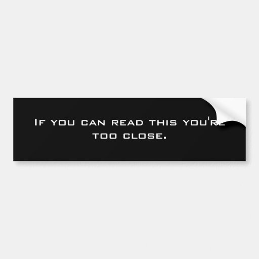 If you can read this you're too close. bumper stickers