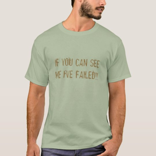 IF YOU CAN SEE ME I'VE FAILED!!! T-Shirt