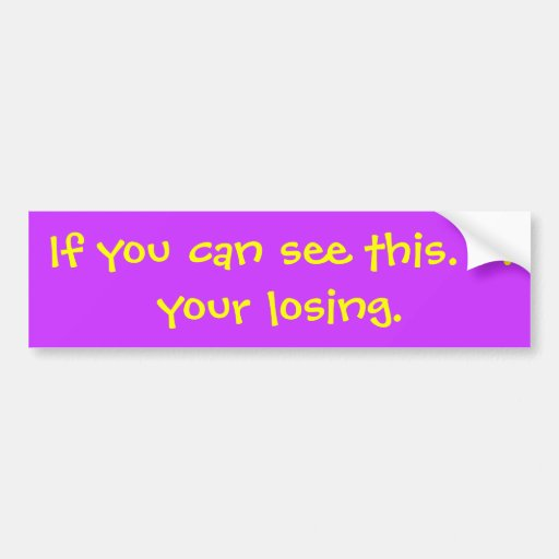 If you can see this. . . your losing. bumper sticker