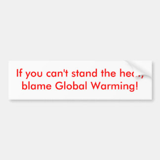 If you can t stand the heat blame Global Warming Bumper Stickers