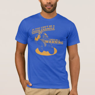 If You Can't Be A Good Example, Then Be A Warning T-Shirt