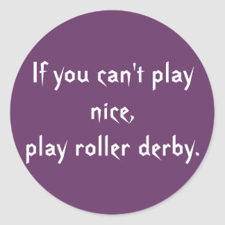 If you can't play nice, play roller derby. round sticker