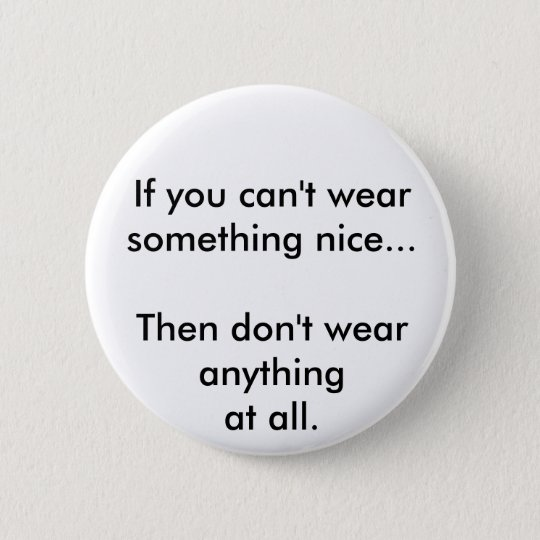 If you can't wear something nice... 6 cm round badge