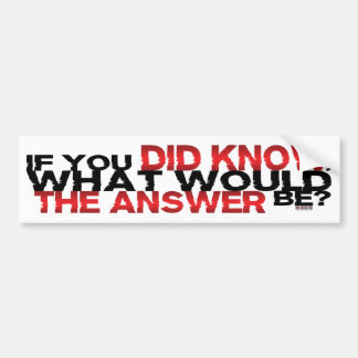 If You DID Know What Would The Answer Be Bumper Sticker