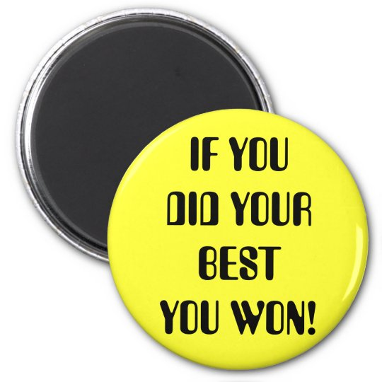 IF YOU DID YOUR BEST YOU WON! 6 CM ROUND MAGNET