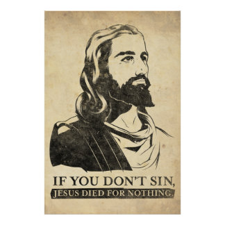 If You Don t Sin Jesus Died for Nothing Posters