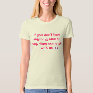 If you don't have anything nice to say, then co... t shirt