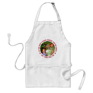 IF YOU DON'T KNOW WHERE YOU'RE GOING ANY PATH WILL STANDARD APRON