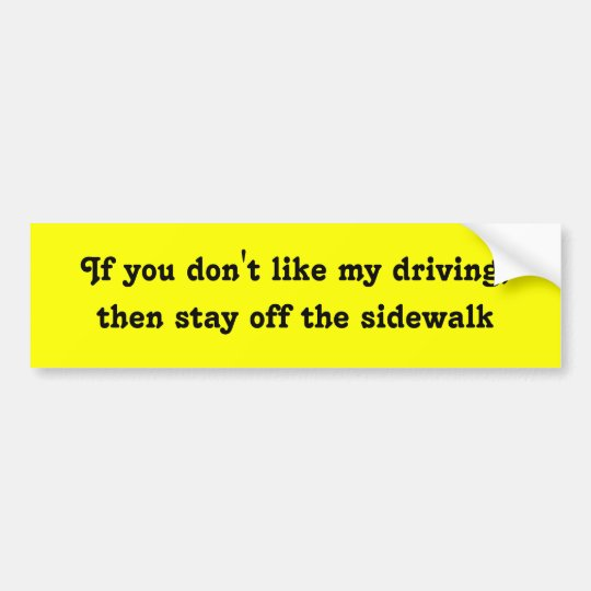 If you don't like my driving, then stay