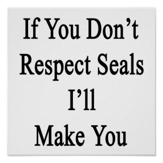 If You Don't Respect Seals I'll Make You Posters