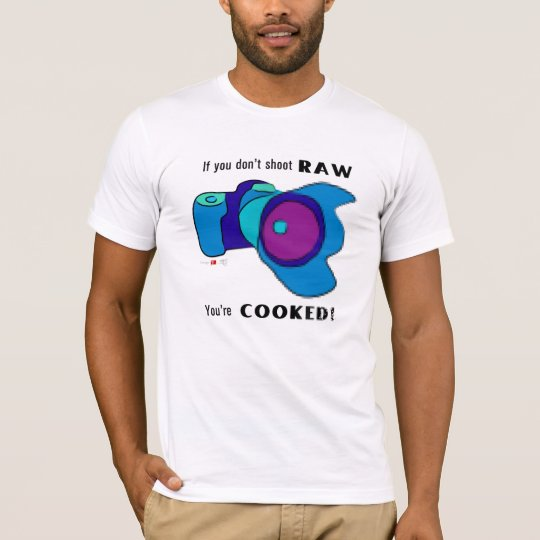 If You Don't Shoot RAW You're Cooked! T-Shirt