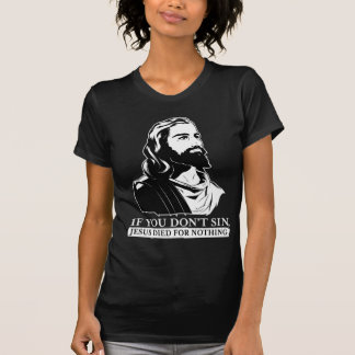 If You Don't Sin, Jesus Died for Nothing. T-Shirt