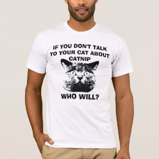 IF YOU DON'T  TALK TO YOUR CAT ABOUT CATNIP... T-Shirt