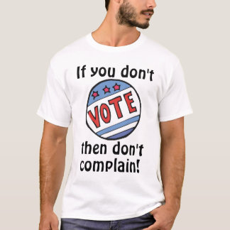 If you don't vote, then don't complain! T-Shirt