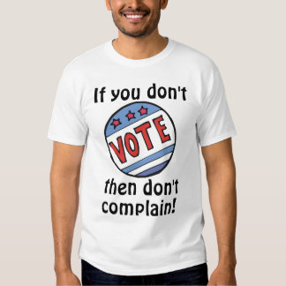 If you don't vote, then don't complain! tshirt