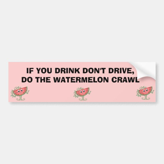 IF YOU DRINK DON'T DRIVE,DO THE WATERMELON CRAWL BUMPER STICKER