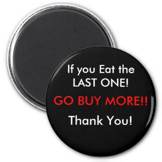 If you Eat the LAST ONE!, GO BUY MORE!!, Thank ... 6 Cm Round Magnet