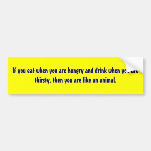 If you eat when you are hungry and drink when y... bumper sticker