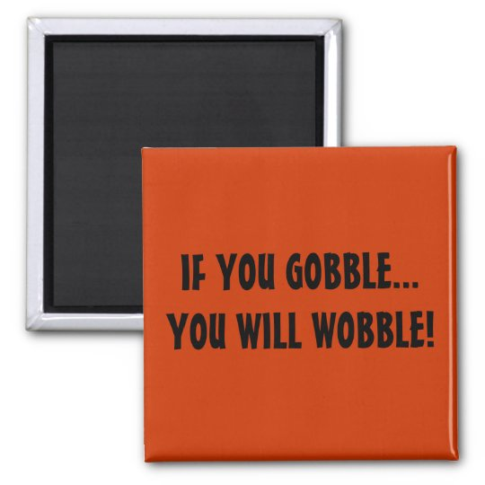 IF YOU GOBBLEYOU WILL WOBBLE! SQUARE MAGNET