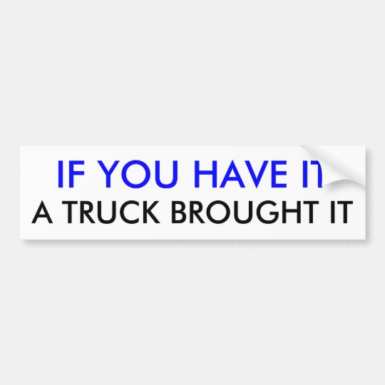 IF YOU HAVE IT, A TRUCK BROUGHT IT BUMPER STICKER