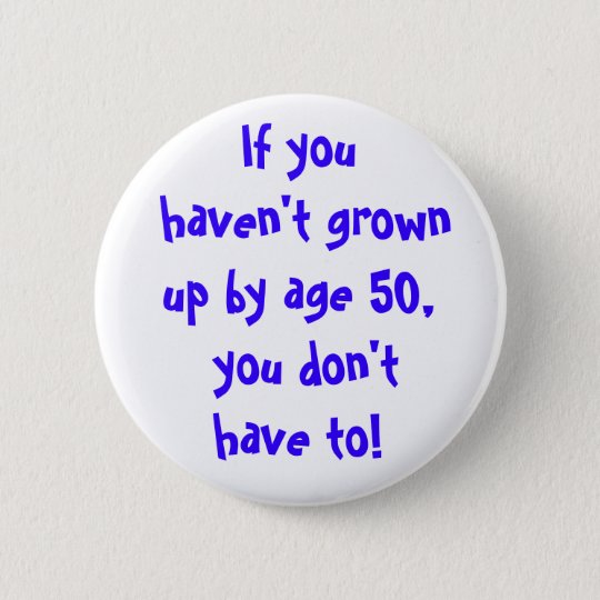 If you haven't grown up by age 50... 6 cm round badge