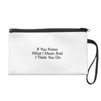 If You Know What I Mean And I Think You Do Wristlet Clutches