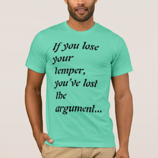 If you lose your temper, you've lost the argument. T-Shirt