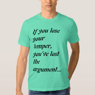 If you lose your temper, you've lost the argument. tee shirts