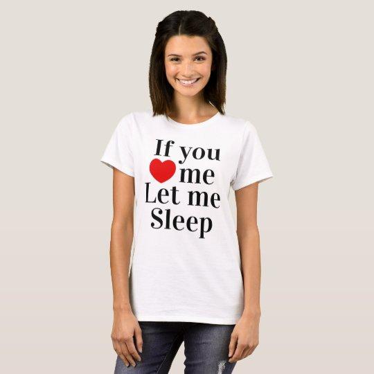 If you love me let me sleep T-Shirt