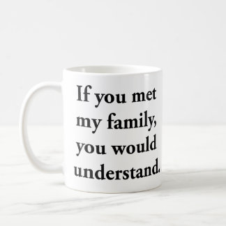 If You Met My Family, You Would Understand Basic White Mug