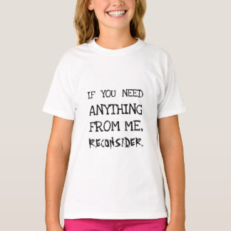 IF YOU NEED ANYTHING FROM ME, RECONSIDER T-Shirt
