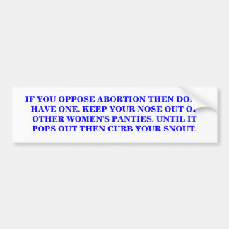 IF YOU OPPOSE ABORTION THEN DON'T HAVE ONE. BUMPER STICKER