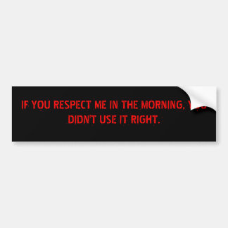 IF YOU RESPECT ME IN THE MORNING, YOU DIDN'T US... BUMPER STICKER
