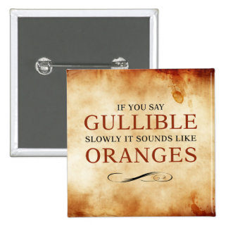 If you say Gullible slowly, it sounds like Oranges 15 Cm Square Badge