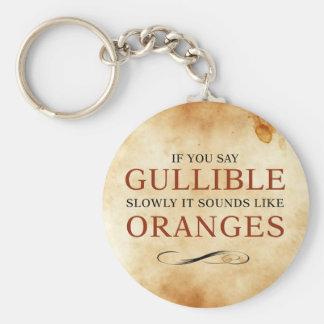 If you say Gullible slowly, it sounds like Oranges Key Ring