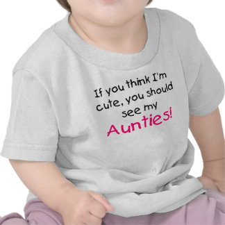 If you think I m cute see my my Aunties T-shirt