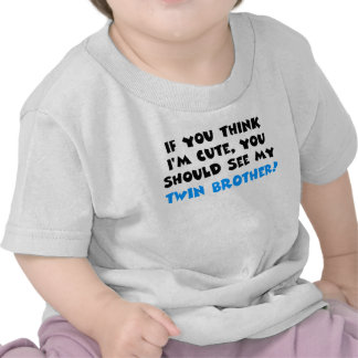 If you think I'm cute, should see my twin brother Tee Shirts
