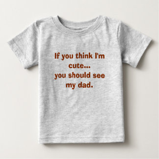 If you think I'm cute...you should see my dad. Baby T-Shirt