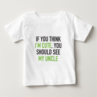 If you think I'm cute, you should see my uncle Baby T-Shirt