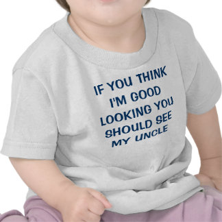 IF YOU THINK I'M GOOD LOOKING YOU SHOULD SEE MY... T SHIRT