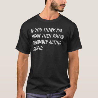 If you think I'm mean then you're probably acti... T-Shirt
