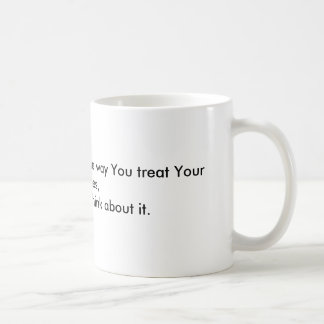 If You treated Your Kids the way You treat Your... Mugs
