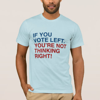 IF YOU VOTE LEFT YOU'RE NOT THINKING RIGHT T-Shirt