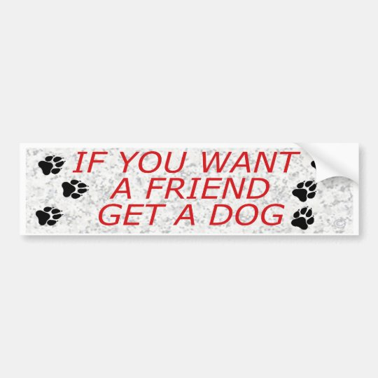 If You Want A Friend Get A Dog Bumper Sticker