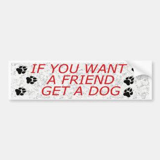 If You Want A Friend Get A Dog Car Bumper Sticker