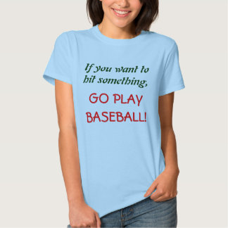 If you want to hit something, , GO PLAY BASEBALL! Tee Shirt